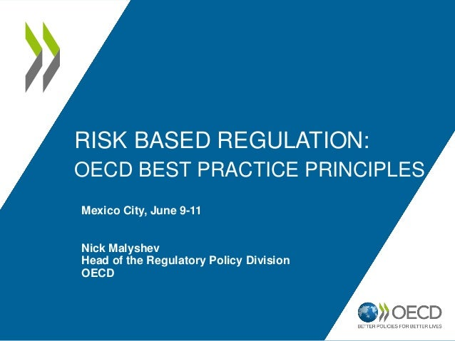 RISK BASED REGULATION: OECD BEST PRACTICE PRINCIPLES Mexico City, June 9-11 Nick Malyshev Head of the Regulatory Policy Di...