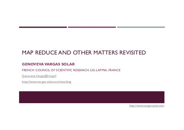 MAP REDUCE AND OTHER MATTERS REVISITED GENOVEVAVARGAS SOLAR FRENCH COUNCIL OF SCIENTIFIC RESEARCH, LIG-LAFMIA, FRANCE Geno...