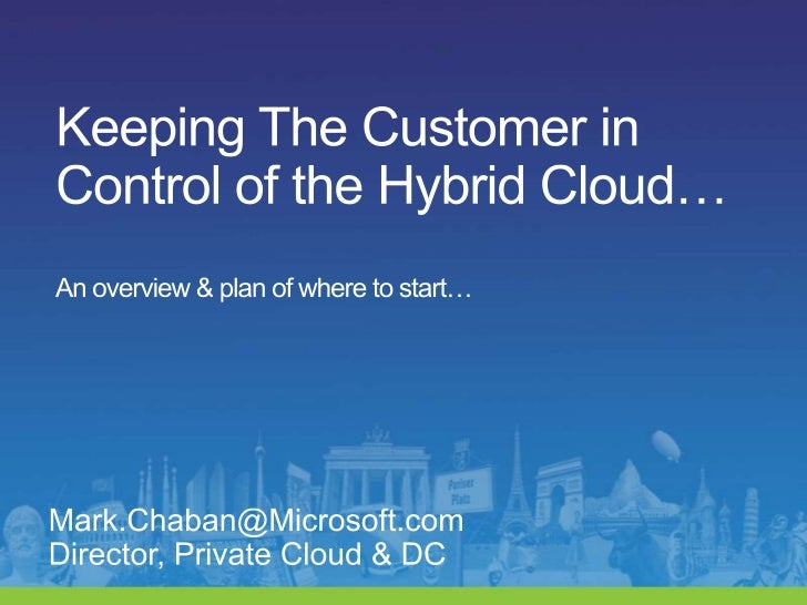 Keeping The Customer in Control of the Hybrid Cloud…An overview & plan of where to start…<br />Mark.Chaban@Microsoft.com  ...