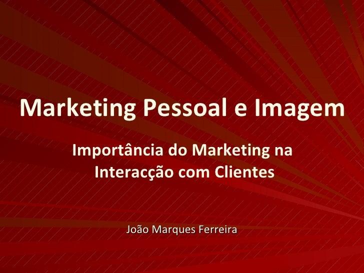 Marketing Pessoal e Imagem Importância do Marketing na  Interacção com Clientes João Marques Ferreira