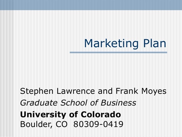 Marketing PlanStephen Lawrence and Frank MoyesGraduate School of BusinessUniversity of ColoradoBoulder, CO 80309-0419