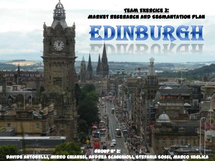 Team Exercice 3:<br />Market Reserarch andSegmantation Plan<br />Edinburgh<br />Group nº 2:<br />Davide Antonelli, Mirko C...