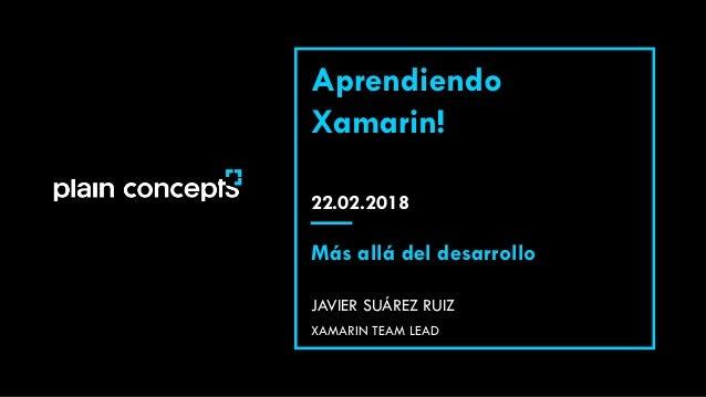 22.02.2018 Aprendiendo Xamarin! JAVIER SUÁREZ RUIZ Más allá del desarrollo XAMARIN TEAM LEAD
