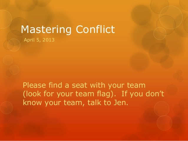 Mastering ConflictPlease find a seat with your team(look for your team flag). If you don'tknow your team, talk to Jen.Apri...