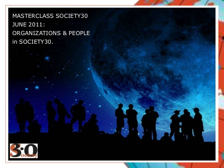 MASTERCLASS SOCIETY30<br />JUNE 2011:<br />ORGANIZATIONS & PEOPLE<br />in SOCIETY30.<br />