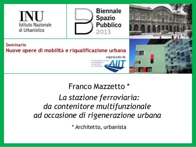 SeminarioNuove opere di mobilità e riqualificazione urbanaorganizzato daFranco Mazzetto *La stazione ferroviaria:da conten...
