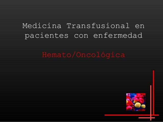 Medicina Transfusional en pacientes con enfermedad   Hemato/Oncológica