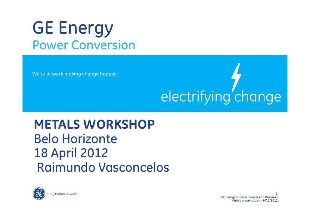 GE EnergyPower ConversionWe're at work making change happenMETALS WORKSHOPBelo Horizonte18 April 2012Raimundo Vasconcelos ...