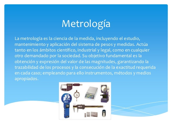 MetrologíaLa metrología es la ciencia de la medida, incluyendo el estudio,mantenimiento y aplicación del sistema de pesos ...