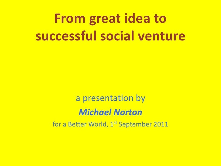 From great idea to successful social venture<br />a presentation by<br />Michael Norton<br />for a Better World, 1st Septe...