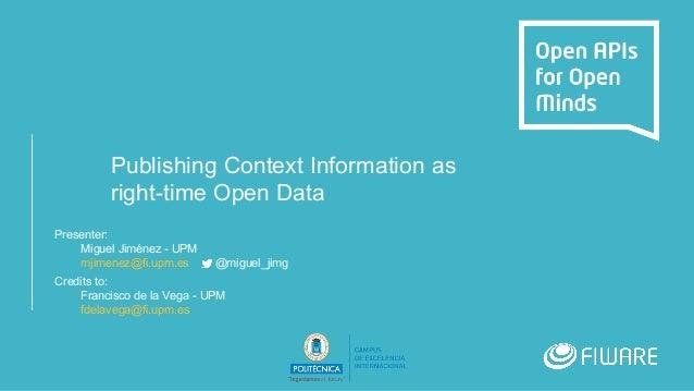 Publishing Context Information as right-time Open Data Presenter: Miguel Jiménez - UPM mjimenez@fi.upm.es @miguel_jimg Cre...