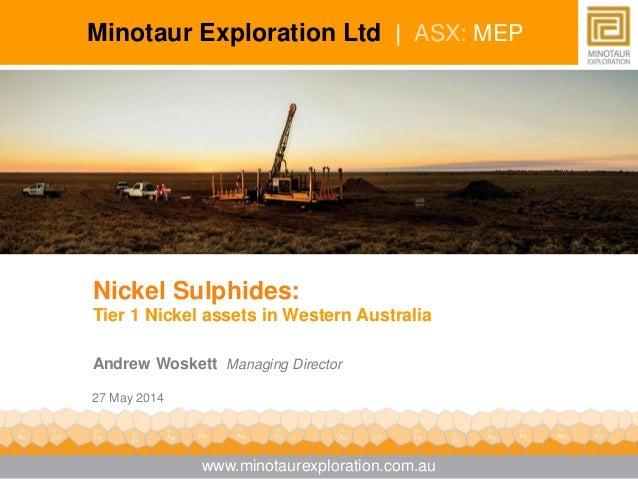 Nickel Sulphides: Tier 1 Nickel assets in Western Australia Andrew Woskett Managing Director 27 May 2014 Minotaur Explorat...