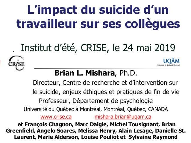 L'impact du suicide d'un travailleur sur ses collègues Institut d'été, CRISE, le 24 mai 2019 Brian L. Mishara, Ph.D. Direc...