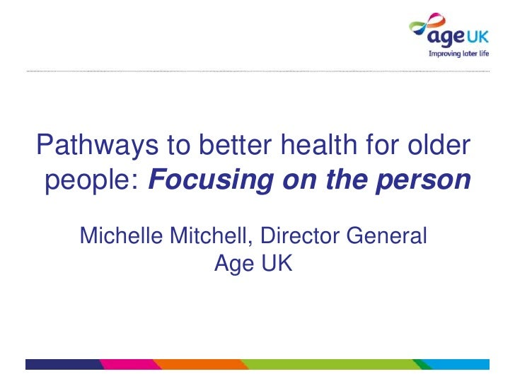 Pathways to better health for olderpeople: Focusing on the person   Michelle Mitchell, Director General                Age...