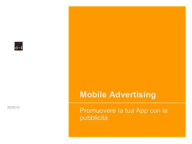 Mobile Advertising Promuovere la tua App con la pubblicità 20/03/15