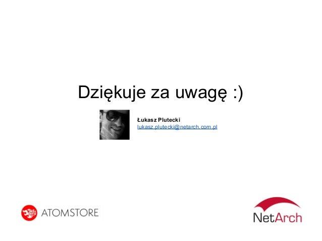 Dziękuje za uwagę :) Łukasz Plutecki lukasz.plutecki@netarch.com.pl
