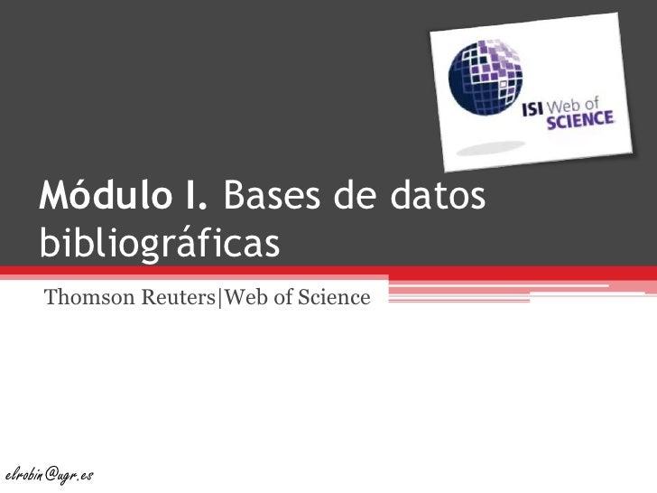 Módulo I. Bases de datos bibliográficas<br />ThomsonReuters|Web of Science<br />elrobin@ugr.es<br />