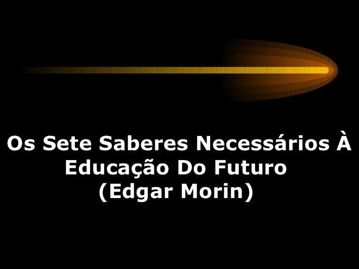 Os Sete Saberes Necessários À Educação Do Futuro  (Edgar Morin)