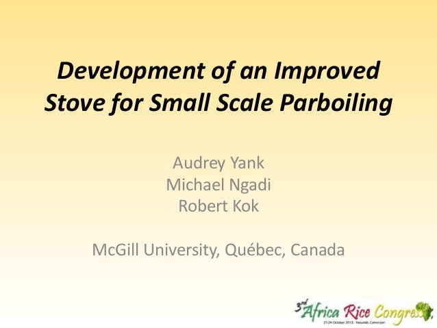 Development of an Improved Stove for Small Scale Parboiling Audrey Yank Michael Ngadi Robert Kok McGill University, Québec...