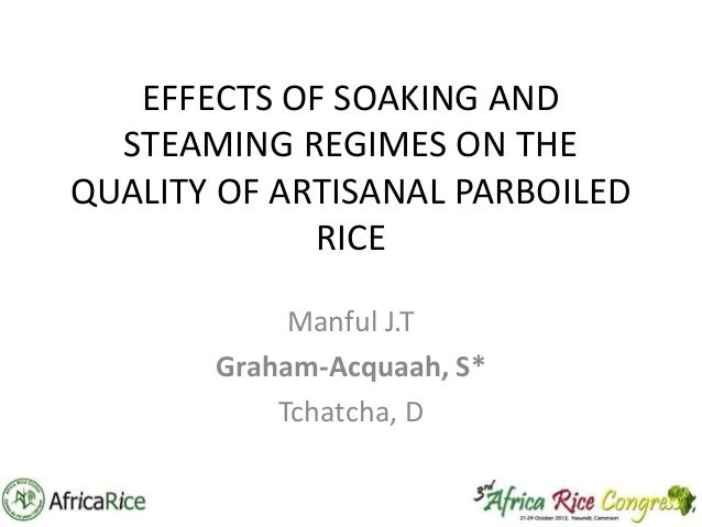 EFFECTS OF SOAKING AND STEAMING REGIMES ON THE QUALITY OF ARTISANAL PARBOILED RICE Manful J.T Graham-Acquaah, S* Tchatcha,...