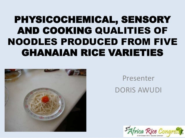 PHYSICOCHEMICAL, SENSORY AND COOKING QUALITIES OF NOODLES PRODUCED FROM FIVE GHANAIAN RICE VARIETIES Presenter DORIS AWUDI