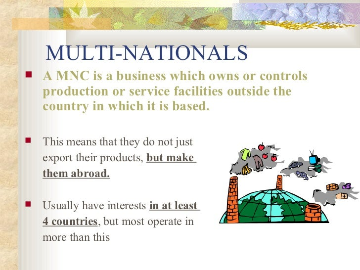 MULTI-NATIONALS <ul><li>A MNC is a business which owns or controls production or service facilities outside the country in...