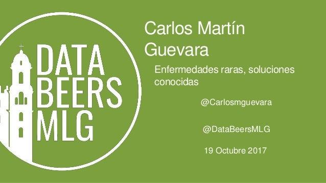 Enfermedades raras, soluciones conocidas Carlos Martín Guevara 19 Octubre 2017 @DataBeersMLG @Carlosmguevara