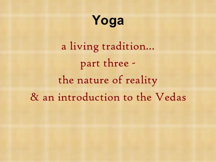 Yoga <ul><li>a living tradition…  </li></ul><ul><li>part three - </li></ul><ul><li>the nature of reality </li></ul><ul><li...