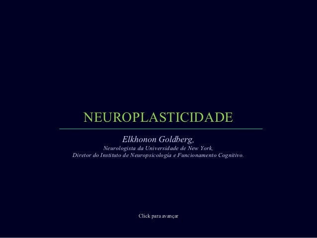 NEUROPLASTICIDADE                   Elkhonon Goldberg,            Neurologista da Universidade de New York,Diretor do Inst...