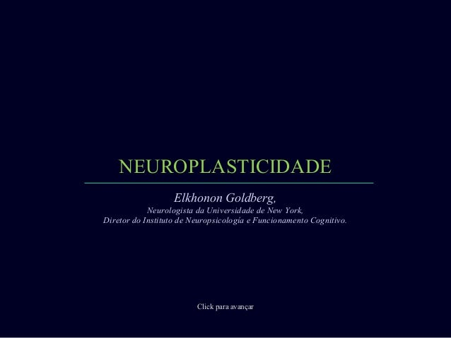 NEUROPLASTICIDADE Click para avançar Elkhonon Goldberg, Neurologista da Universidade de New York, Diretor do Instituto de ...