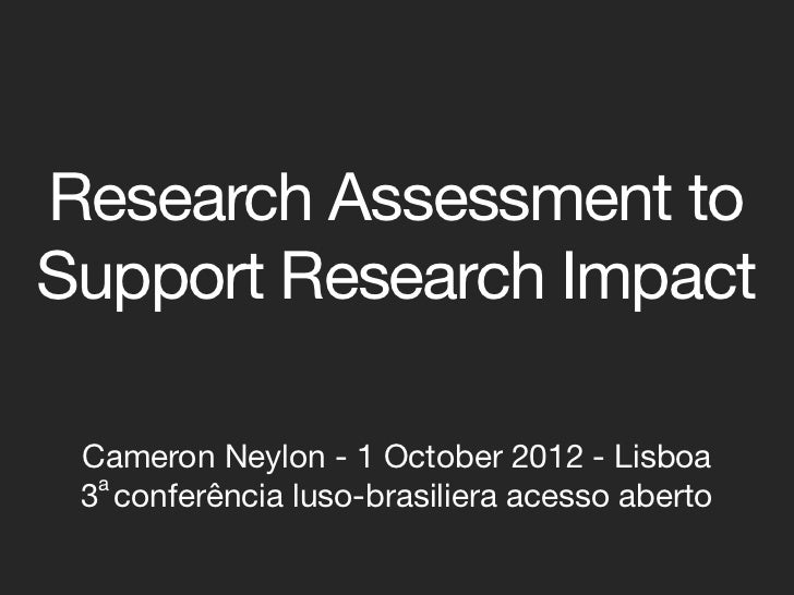 Research Assessment toSupport Research Impact Cameron Neylon - 1 October 2012 - Lisboa  a 3 conferência luso-brasiliera ac...