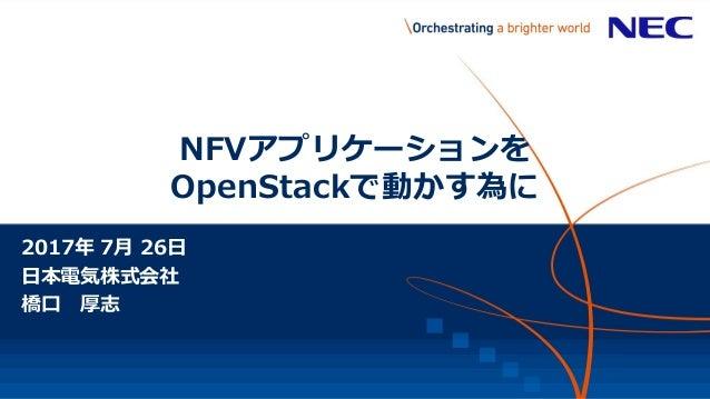 NFVアプリケーションを OpenStackで動かす為に 2017年 7月 26日 日本電気株式会社 橋口 厚志 【NEC Confidential】