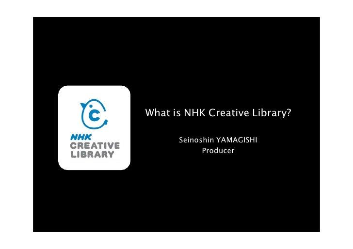 What is NHK Creative Library?        Seinoshin YAMAGISHI             Producer
