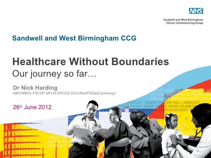 Sandwell and West Birmingham CCGHealthcare Without BoundariesOur journey so far…Dr Nick HardingMBChBBSc FRCGP MFLM DRCOG D...
