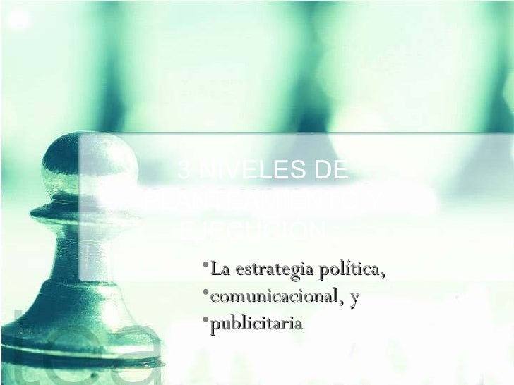 3 NIVELES DE PLANTEAMIENTO Y EJECUCIÓN :  <ul><li>La estrategia política,  </li></ul><ul><li>comunicacional, y  </li></ul>...