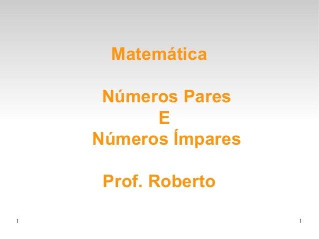 1 1MatemáticaNúmeros ParesENúmeros ÍmparesProf. Roberto