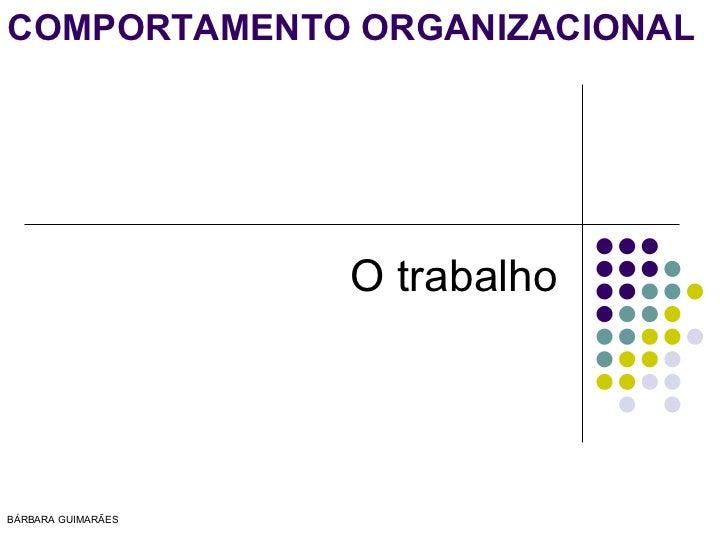 COMPORTAMENTO ORGANIZACIONAL                    O trabalhoBÁRBARA GUIMARÃES