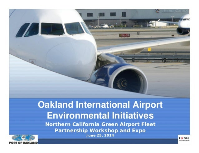Oakland International Airport Environmental Initiatives Northern California Green Airport Fleet Partnership Workshop and E...