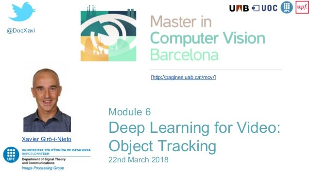@DocXavi Module 6 Deep Learning for Video: Object Tracking 22nd March 2018 Xavier Giró-i-Nieto [http://pagines.uab.cat/mcv...