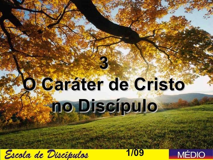 3O Caráter de Cristo   no Discípulo           1/09