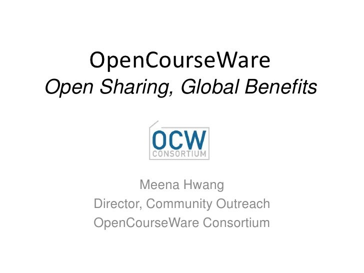 OpenCourseWareOpen Sharing, Global Benefits<br />Meena Hwang<br />Director, Community Outreach<br />OpenCourseWare Consort...