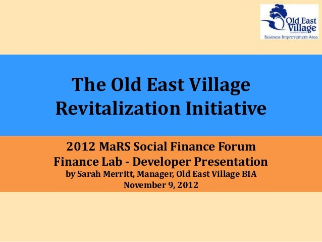 The Old East VillageRevitalization Initiative  2012 MaRS Social Finance ForumFinance Lab - Developer Presentation by Sarah...