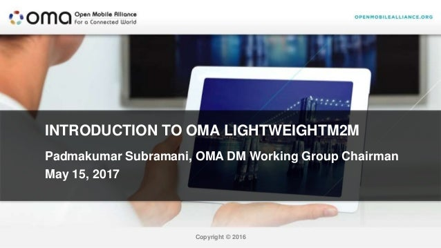 Copyright © 2016 INTRODUCTION TO OMA LIGHTWEIGHTM2M Padmakumar Subramani, OMA DM Working Group Chairman May 15, 2017