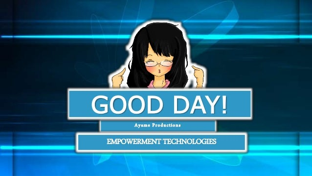 Ayame Productions GOOD DAY! EMPOWERMENT TECHNOLOGIES