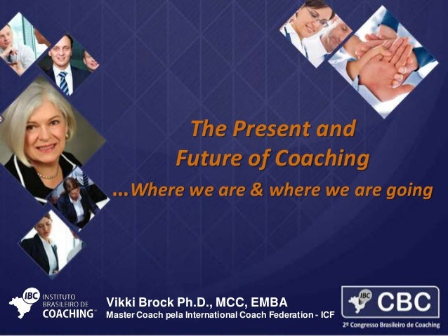 The Present and Future of Coaching …Where we are & where we are going  Vikki Brock Ph.D., MCC, EMBA Master Coach pela Inte...
