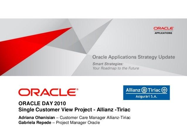 ORACLE DAY 2010 Single Customer View Project - Allianz -Tiriac Adriana Ohanisian – Customer Care Manager Allianz-Tiriac Ga...