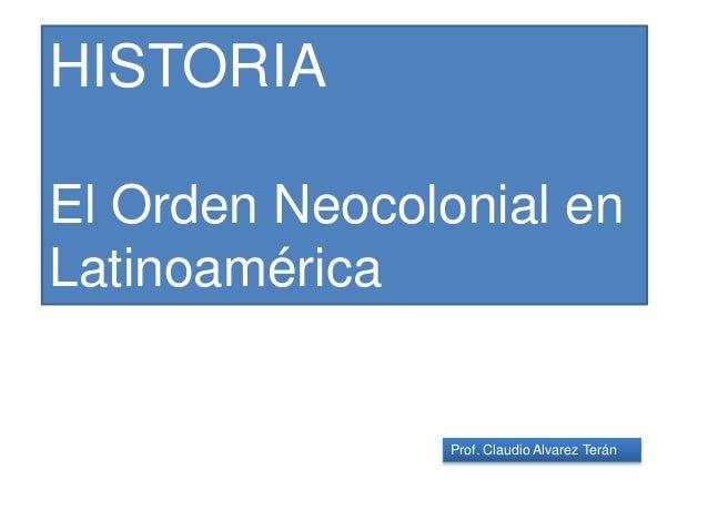 Prof. Claudio Alvarez Terán HISTORIA El Orden Neocolonial en Latinoamérica