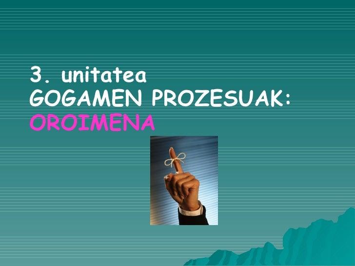 3. unitatea GOGAMEN PROZESUAK: OROIMENA