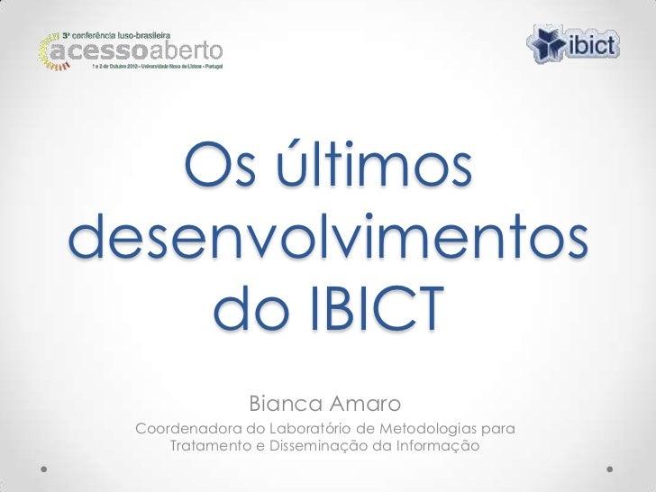 Os últimosdesenvolvimentos    do IBICT                Bianca Amaro  Coordenadora do Laboratório de Metodologias para      ...