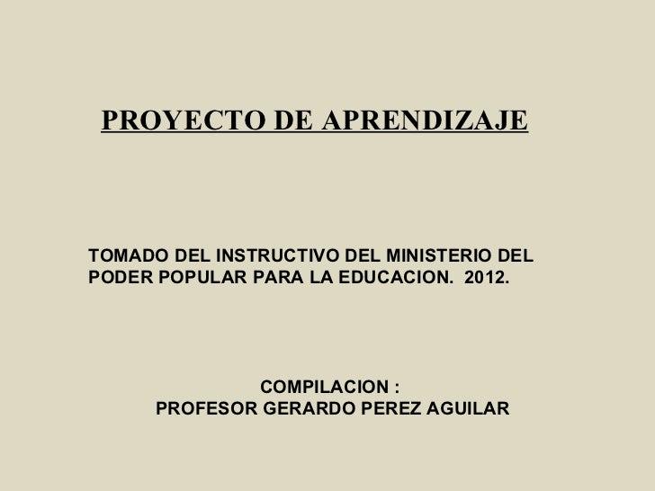 PROYECTO DE APRENDIZAJETOMADO DEL INSTRUCTIVO DEL MINISTERIO DELPODER POPULAR PARA LA EDUCACION. 2012.              COMPIL...